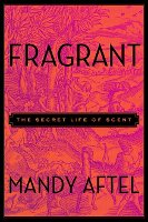 Fragrant: The Secret Life of Scent by Mandy Aftel, cover